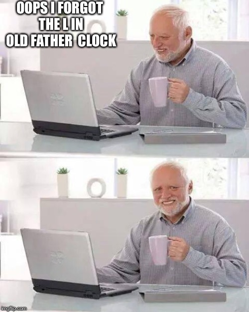 Hide the Pain Harold | OOPS I FORGOT THE L IN OLD FATHER  CLOCK | image tagged in memes,hide the pain harold | made w/ Imgflip meme maker
