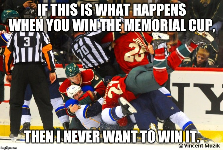 hockey |  IF THIS IS WHAT HAPPENS WHEN YOU WIN THE MEMORIAL CUP, THEN I NEVER WANT TO WIN IT. | image tagged in hockey | made w/ Imgflip meme maker