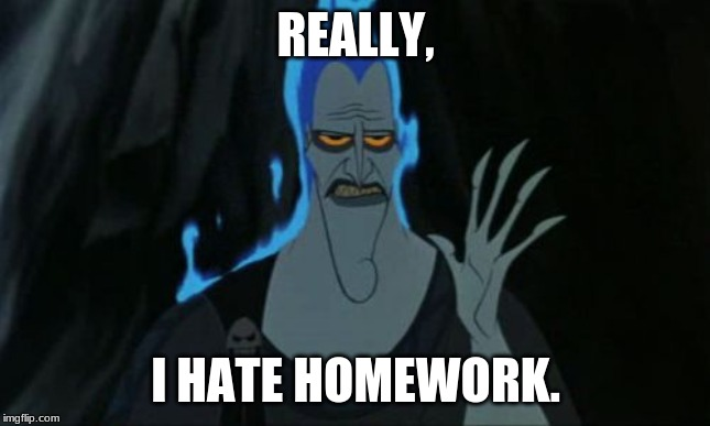 Hercules Hades |  REALLY, I HATE HOMEWORK. | image tagged in memes,hercules hades | made w/ Imgflip meme maker