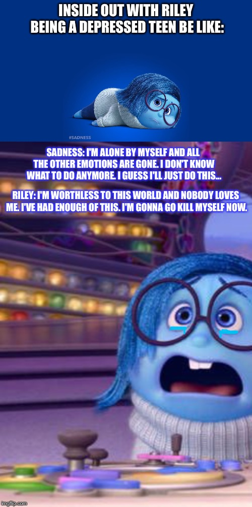 Inside Out But With Riley As a Depressed Teen | INSIDE OUT WITH RILEY BEING A DEPRESSED TEEN BE LIKE: SADNESS: I'M ALONE BY MYSELF AND ALL THE OTHER EMOTIONS ARE GONE. I DON'T KNOW WHAT TO | image tagged in inside out surprise,inside out sadness,inside out,sadness,depression,memes | made w/ Imgflip meme maker