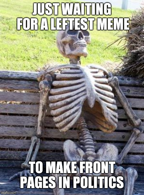 Waiting Skeleton Meme | JUST WAITING FOR A LEFTEST MEME TO MAKE FRONT PAGES IN POLITICS | image tagged in memes,waiting skeleton | made w/ Imgflip meme maker