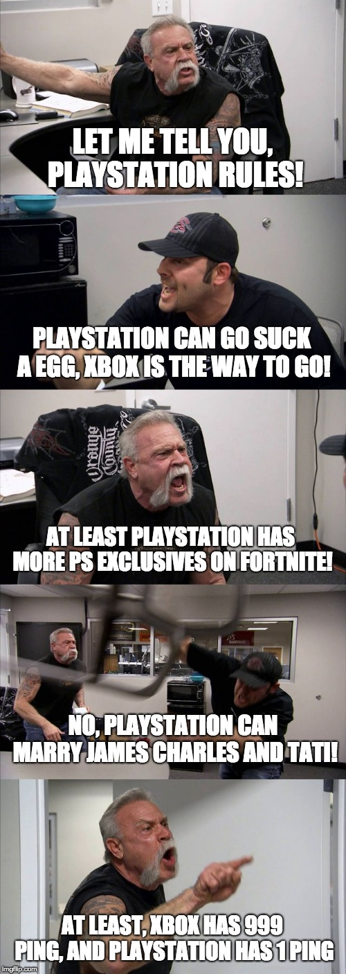 playstation vs Xbox | LET ME TELL YOU, PLAYSTATION RULES! PLAYSTATION CAN GO SUCK A EGG, XBOX IS THE WAY TO GO! AT LEAST PLAYSTATION HAS MORE PS EXCLUSIVES ON FOR | image tagged in memes,american chopper argument,playstation,xbox vs ps4,xbox | made w/ Imgflip meme maker