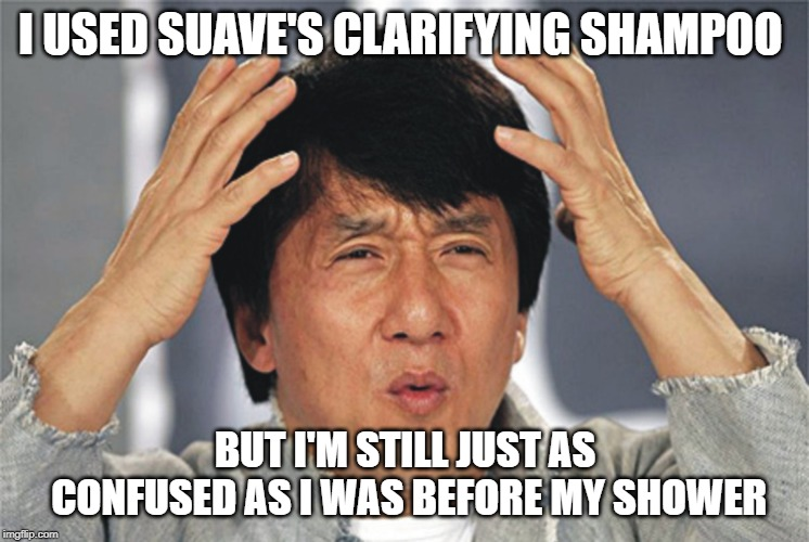 Jackie Chan Confused | I USED SUAVE'S CLARIFYING SHAMPOO BUT I'M STILL JUST AS CONFUSED AS I WAS BEFORE MY SHOWER | image tagged in jackie chan confused,shampoo,funny,memes,shower,deep thoughts | made w/ Imgflip meme maker