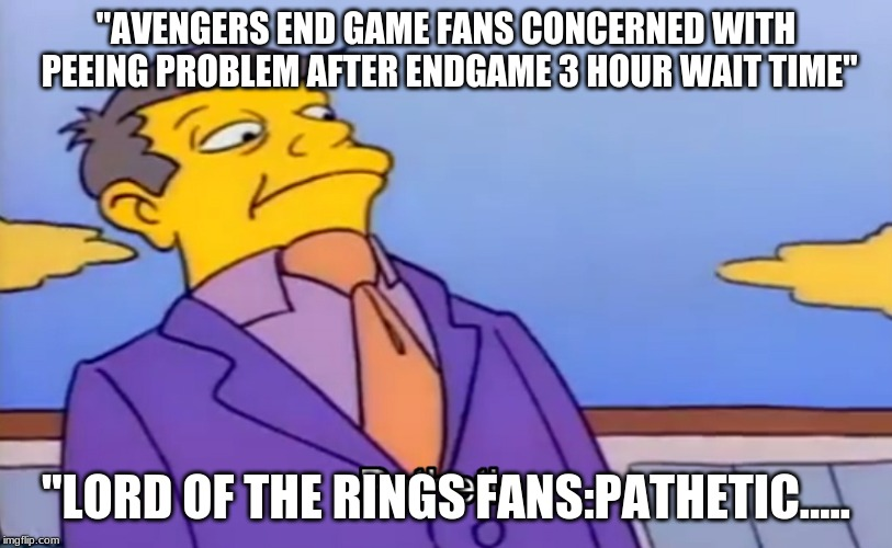 "Pathetic Principal |  ""AVENGERS END GAME FANS CONCERNED WITH PEEING PROBLEM AFTER ENDGAME 3 HOUR WAIT TIME""; ""LORD OF THE RINGS FANS:PATHETIC..... 