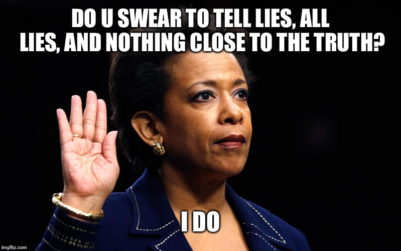 LORETTA LYNCH | DO U SWEAR TO TELL LIES, ALL LIES, AND NOTHING CLOSE TO THE TRUTH? I DO | image tagged in loretta lynch | made w/ Imgflip meme maker