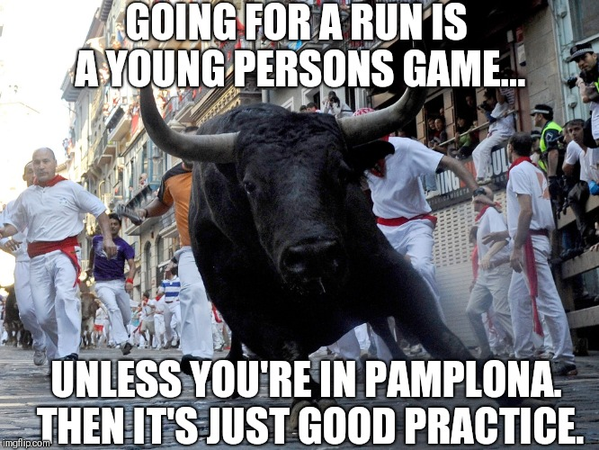 Running of the bulls |  GOING FOR A RUN IS A YOUNG PERSONS GAME... UNLESS YOU'RE IN PAMPLONA. THEN IT'S JUST GOOD PRACTICE. | image tagged in running of the bulls,practice,old people,funny,excercise,fitness | made w/ Imgflip meme maker