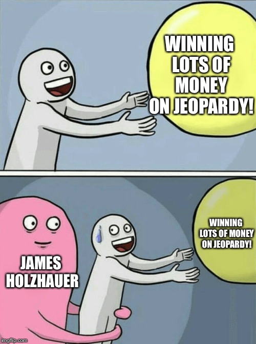 This guy's going to be richer than Bill Gates when his winning spree is over |  WINNING LOTS OF MONEY ON JEOPARDY! WINNING LOTS OF MONEY ON JEOPARDY! JAMES HOLZHAUER | image tagged in memes,running away balloon,jeopardy,money,rekt,oof | made w/ Imgflip meme maker