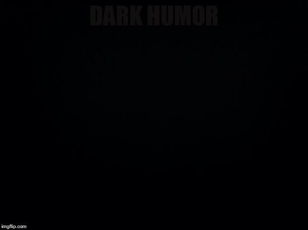 Can u read it |  DARK HUMOR | image tagged in black background,oof,thicc,puns | made w/ Imgflip meme maker