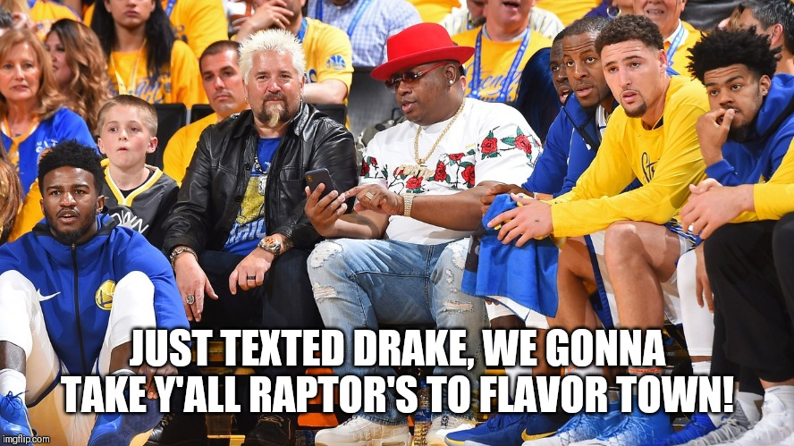 Warriors 2019 | JUST TEXTED DRAKE, WE GONNA TAKE Y'ALL RAPTOR'S TO FLAVOR TOWN! | image tagged in nba,golden state warriors,championship,comedy | made w/ Imgflip meme maker