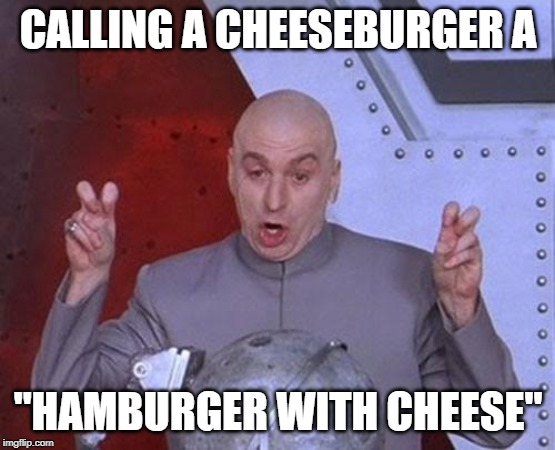 "CALLING A CHEESEBURGER A ""HAMBURGER WITH CHEESE"" 