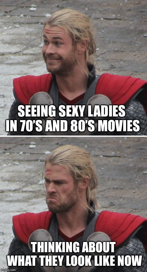 My grainy angel | SEEING SEXY LADIES IN 70'S AND 80'S MOVIES THINKING ABOUT WHAT THEY LOOK LIKE NOW | image tagged in thor happy then sad | made w/ Imgflip meme maker