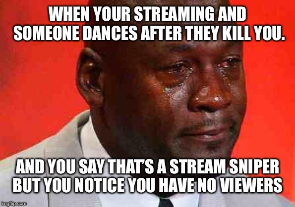 crying michael jordan | WHEN YOUR STREAMING AND SOMEONE DANCES AFTER THEY KILL YOU. AND YOU SAY THAT'S A STREAM SNIPER BUT YOU NOTICE YOU HAVE NO VIEWERS | image tagged in crying michael jordan | made w/ Imgflip meme maker