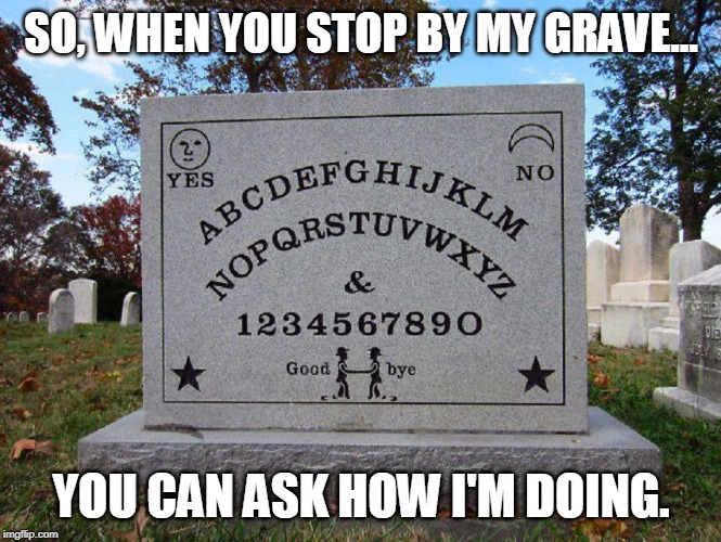 I'm not in right now, please leave a message. |  SO, WHEN YOU STOP BY MY GRAVE... YOU CAN ASK HOW I'M DOING. | image tagged in funny memes,ouija board,tombstone | made w/ Imgflip meme maker