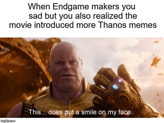 Thanos Meme | When Endgame makers you sad but you also realized the movie introduced more Thanos memes | image tagged in thanos,thanos meme,endgame,endgame meme,avengers,marvel | made w/ Imgflip meme maker