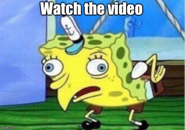 Watch the video | image tagged in memes,mocking spongebob | made w/ Imgflip meme maker