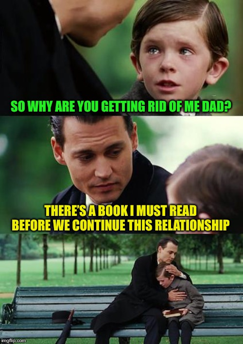 Finding Neverland Meme | SO WHY ARE YOU GETTING RID OF ME DAD? THERE'S A BOOK I MUST READ BEFORE WE CONTINUE THIS RELATIONSHIP | image tagged in memes,finding neverland | made w/ Imgflip meme maker