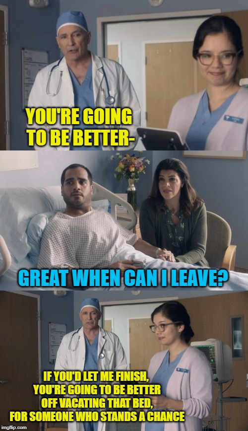 Just OK surgeon commercial - Interupting patient says whaaaaat?! | YOU'RE GOING TO BE BETTER- IF YOU'D LET ME FINISH, YOU'RE GOING TO BE BETTER OFF VACATING THAT BED, FOR SOMEONE WHO STANDS A CHANCE GREAT WH | image tagged in just ok surgeon commercial,good news everyone,or is it,bad news,doctor and patient,banter | made w/ Imgflip meme maker