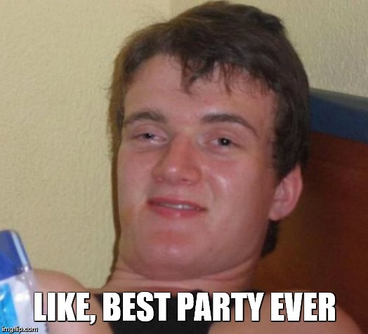 10 Guy Meme | LIKE, BEST PARTY EVER | image tagged in memes,10 guy | made w/ Imgflip meme maker