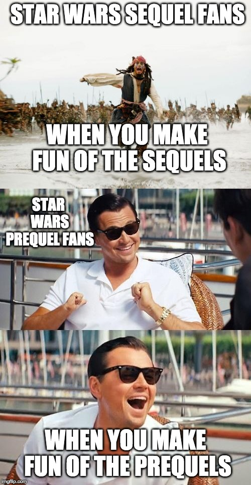 sequel fans vs prequel fans |  STAR WARS SEQUEL FANS; WHEN YOU MAKE FUN OF THE SEQUELS; STAR WARS PREQUEL FANS; WHEN YOU MAKE FUN OF THE PREQUELS | image tagged in memes,jack sparrow being chased,leonardo dicaprio wolf of wall street,star wars,star wars meme | made w/ Imgflip meme maker
