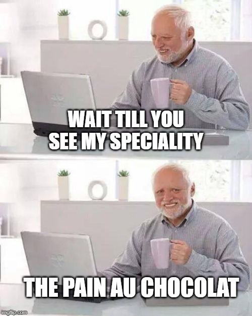Hide the Pain Harold Meme | WAIT TILL YOU SEE MY SPECIALITY THE PAIN AU CHOCOLAT | image tagged in memes,hide the pain harold | made w/ Imgflip meme maker