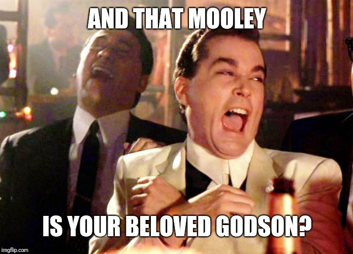 Good Fellas Hilarious | AND THAT MOOLEY IS YOUR BELOVED GODSON? | image tagged in memes,good fellas hilarious | made w/ Imgflip meme maker