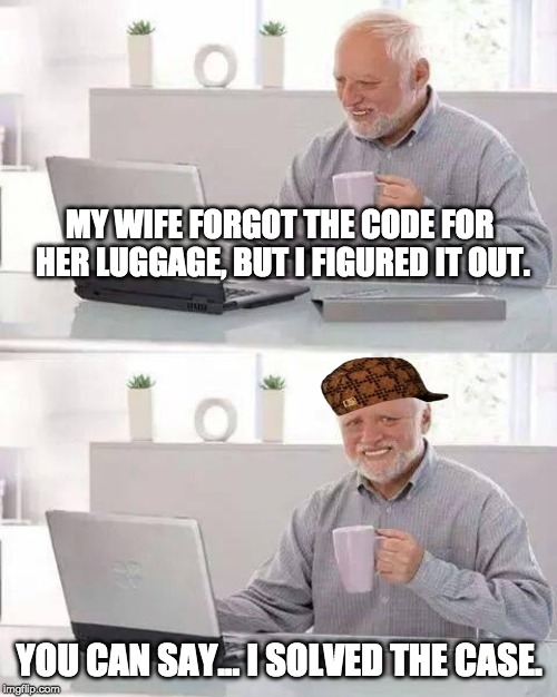 Harold saves the day?? | MY WIFE FORGOT THE CODE FOR HER LUGGAGE, BUT I FIGURED IT OUT. YOU CAN SAY... I SOLVED THE CASE. | image tagged in memes,hide the pain harold,forgot | made w/ Imgflip meme maker