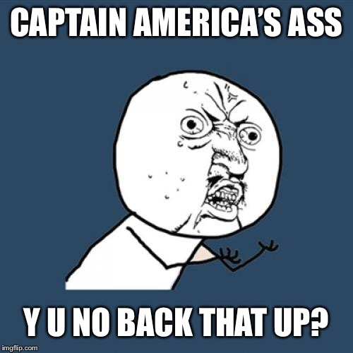 Y U No Meme | CAPTAIN AMERICA'S ASS Y U NO BACK THAT UP? | image tagged in memes,y u no | made w/ Imgflip meme maker