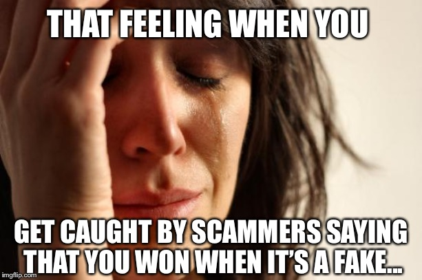 These scammers are SUPER ANNOYING!!! | THAT FEELING WHEN YOU GET CAUGHT BY SCAMMERS SAYING THAT YOU WON WHEN IT'S A FAKE... | image tagged in memes,first world problems,scam,scammers | made w/ Imgflip meme maker