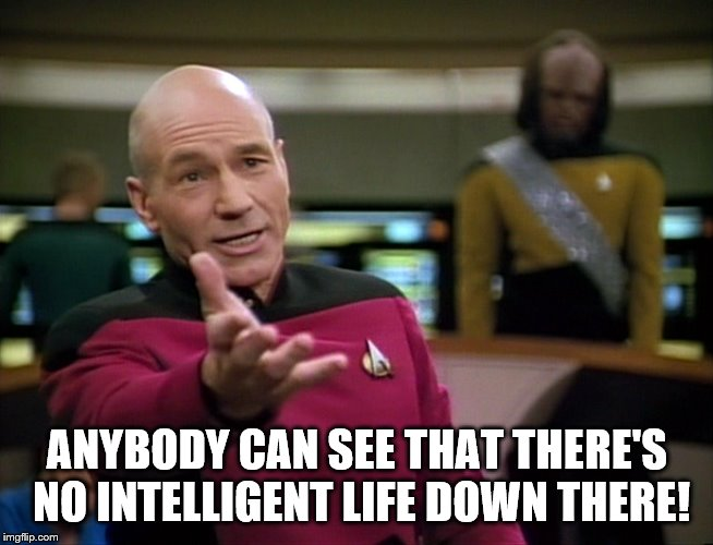 ANYBODY CAN SEE THAT THERE'S NO INTELLIGENT LIFE DOWN THERE! | image tagged in captain picard wtf | made w/ Imgflip meme maker