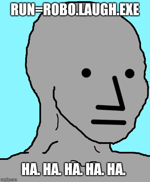 NPC Meme | RUN=ROBO.LAUGH.EXE HA. HA. HA. HA. HA. | image tagged in memes,npc | made w/ Imgflip meme maker