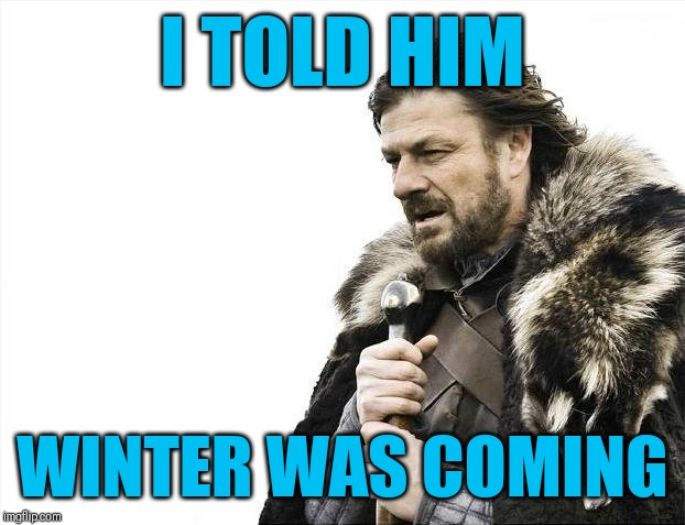 Brace Yourselves X is Coming Meme | I TOLD HIM WINTER WAS COMING | image tagged in memes,brace yourselves x is coming | made w/ Imgflip meme maker