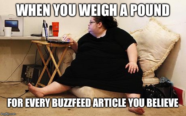 Obese Woman at Computer | WHEN YOU WEIGH A POUND FOR EVERY BUZZFEED ARTICLE YOU BELIEVE | image tagged in obese woman at computer,fat,feminist,buzzfeed,sjw | made w/ Imgflip meme maker