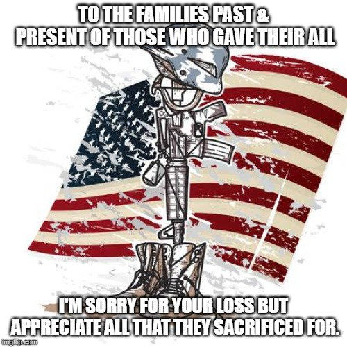 Fallen solider | TO THE FAMILIES PAST & PRESENT OF THOSE WHO GAVE THEIR ALL I'M SORRY FOR YOUR LOSS BUT APPRECIATE ALL THAT THEY SACRIFICED FOR. | image tagged in soldier | made w/ Imgflip meme maker