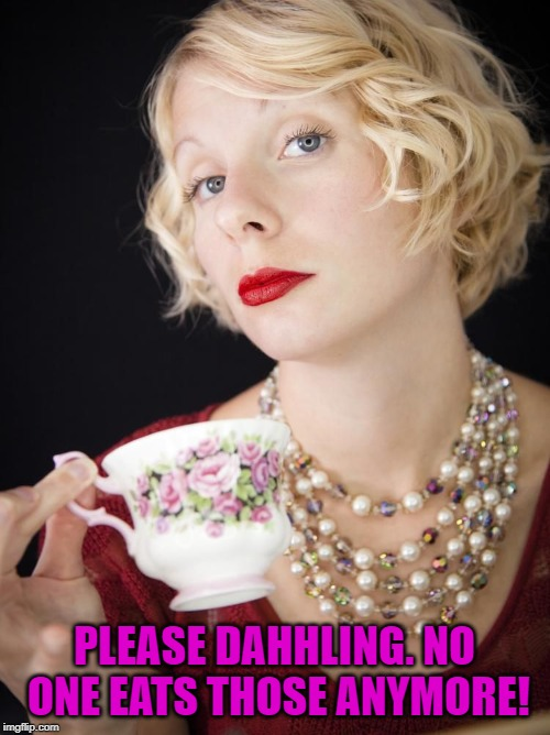Snobby Girl | PLEASE DAHHLING. NO ONE EATS THOSE ANYMORE! | image tagged in snobby girl | made w/ Imgflip meme maker
