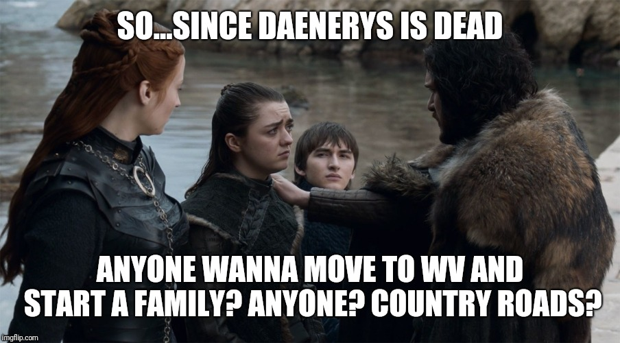 Jon Snow | SO...SINCE DAENERYS IS DEAD ANYONE WANNA MOVE TO WV AND START A FAMILY? ANYONE? COUNTRY ROADS? | image tagged in game of thrones,jon snow,arya stark,bran stark,sansa stark | made w/ Imgflip meme maker