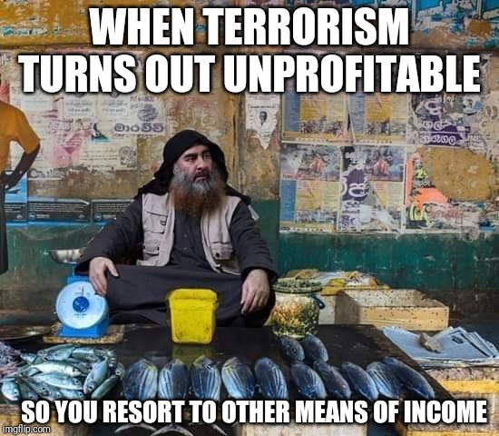 Not the ISIS Leader | WHEN TERRORISM TURNS OUT UNPROFITABLE SO YOU RESORT TO OTHER MEANS OF INCOME | image tagged in sri lanka,trolling,isis,fish,repost,twitter | made w/ Imgflip meme maker