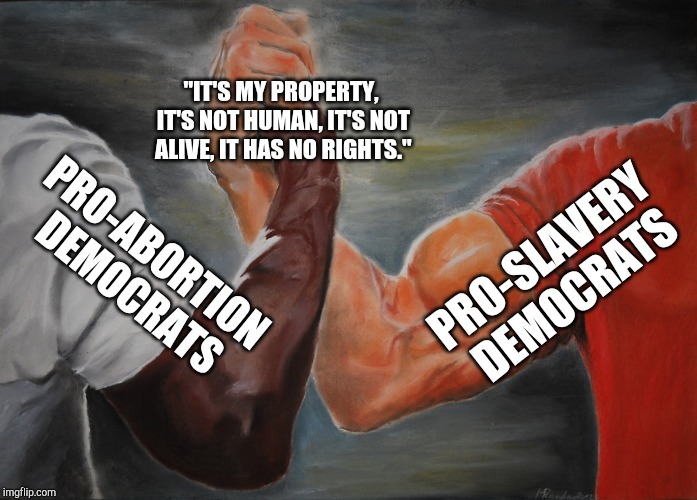 "Well, how about that. It's almost like democrats have a long history of being wrong. | PRO-SLAVERY DEMOCRATS PRO-ABORTION DEMOCRATS ""IT'S MY PROPERTY, IT'S NOT HUMAN, IT'S NOT ALIVE, IT HAS NO RIGHTS."" 
