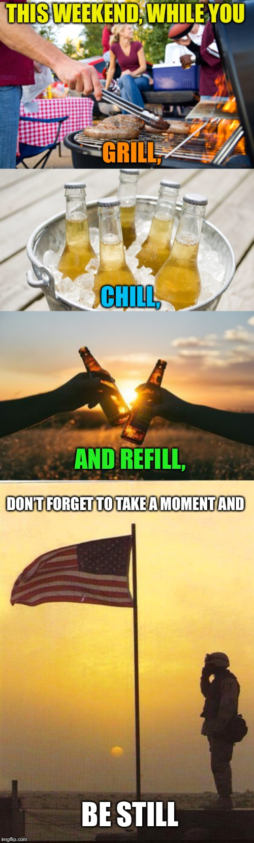 Happy Memorial Day Weekend! | THIS WEEKEND, WHILE YOU BE STILL GRILL, CHILL, AND REFILL, DON'T FORGET TO TAKE A MOMENT AND | image tagged in memorial day,grilling,chillin,remember,respect,support our troops | made w/ Imgflip meme maker
