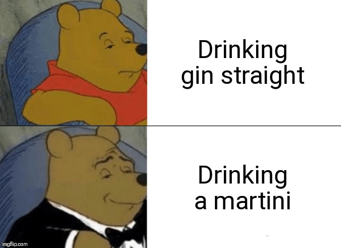 Tuxedo Winnie The Pooh | Drinking gin straight Drinking a martini | image tagged in memes,tuxedo winnie the pooh | made w/ Imgflip meme maker