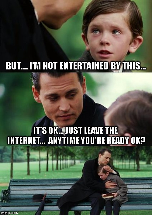 BUT.... I'M NOT ENTERTAINED BY THIS... IT'S OK... JUST LEAVE THE INTERNET...  ANYTIME YOU'RE READY OK? | image tagged in memes,finding neverland | made w/ Imgflip meme maker