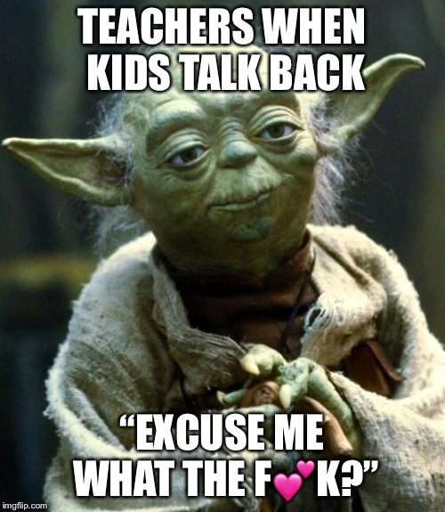 "Star Wars Yoda Meme | TEACHERS WHEN KIDS TALK BACK ""EXCUSE ME WHAT THE F?K?"" 