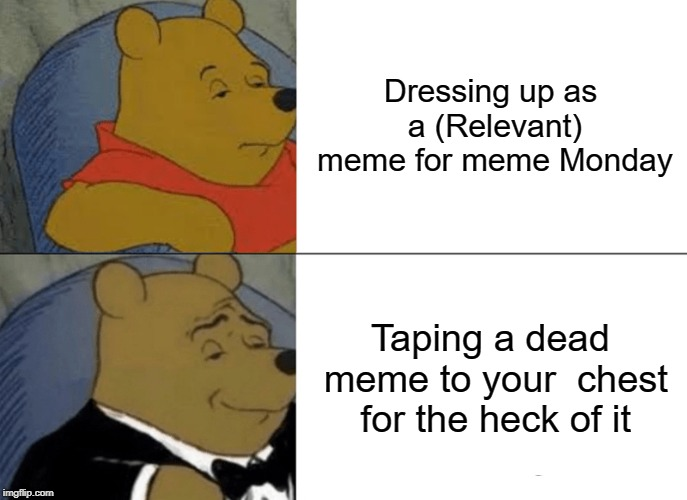 Tuxedo Winnie The Pooh | Dressing up as a (Relevant) meme for meme Monday Taping a dead meme to your  chest for the heck of it | image tagged in memes,tuxedo winnie the pooh | made w/ Imgflip meme maker