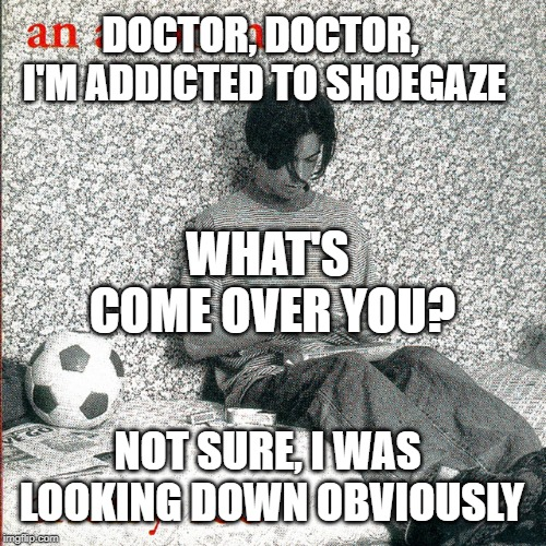 Addicted to Shoegaze | DOCTOR, DOCTOR, I'M ADDICTED TO SHOEGAZE WHAT'S COME OVER YOU? NOT SURE, I WAS LOOKING DOWN OBVIOUSLY | image tagged in shoegaze meme,shoegaze memes,doctor meme,doctor doctor joke | made w/ Imgflip meme maker