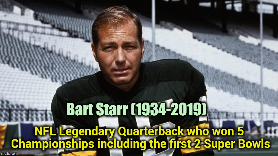 Bart Starr was 85 years old |  Bart Starr (1934-2019); NFL Legendary Quarterback who won 5 Championships including the first 2 Super Bowls | image tagged in nfl football,champions,legend,1960's | made w/ Imgflip meme maker