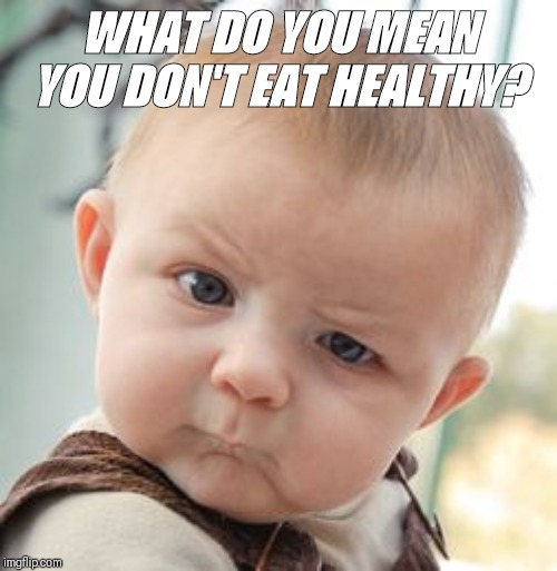 Skeptical Baby | WHAT DO YOU MEAN YOU DON'T EAT HEALTHY? | image tagged in memes,skeptical baby | made w/ Imgflip meme maker