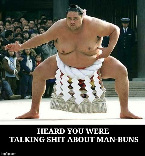Sumo  | HEARD YOU WERE TALKING SHIT ABOUT MAN-BUNS | image tagged in sumo,memes,man bun | made w/ Imgflip meme maker