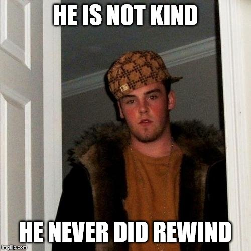 Scumbag Steve | HE IS NOT KIND HE NEVER DID REWIND | image tagged in memes,scumbag steve | made w/ Imgflip meme maker