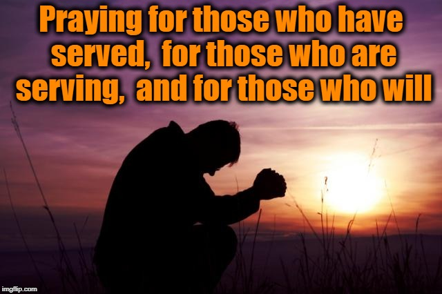 Pray | Praying for those who have served,  for those who are serving,  and for those who will | image tagged in pray | made w/ Imgflip meme maker