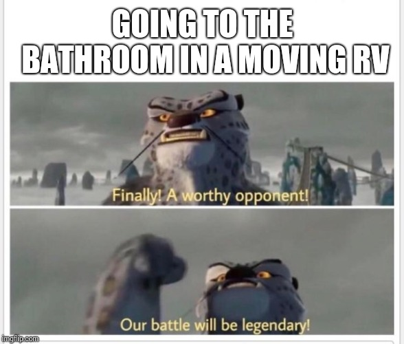 GOING TO THE BATHROOM IN A MOVING RV | image tagged in finally a worthy opponent | made w/ Imgflip meme maker