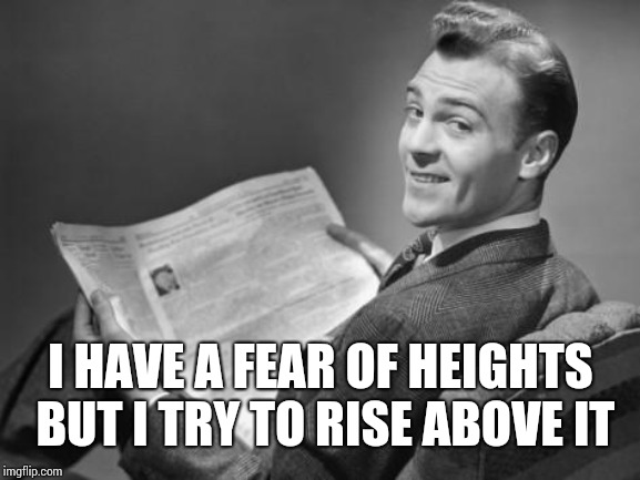 50's newspaper | I HAVE A FEAR OF HEIGHTS BUT I TRY TO RISE ABOVE IT | image tagged in 50's newspaper | made w/ Imgflip meme maker